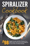 Spiralizer Cookbook: Top 98 Veggie Friendly Spiralizer Recipes-From Sweet Potato Fries And Zucchini Ribbons To Carrot Rice And Beet Noodles - David Richards