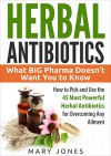 Herbal Antibiotics: What BIG Pharma Doesn't Want You to Know - How to Pick and Use the 45 Most Powerful Herbal Antibiotics for Overcoming Any Ailment - Mary Jones, Herbal Antibiotics