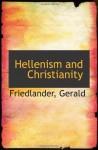 Hellenism and Christianity - Friedlander, Gerald