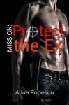 Mission: Protect the Ex - Alina Popescu