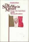 The Secret War in Mexico: Europe, the United States, and the Mexican Revolution - Friedrich Katz