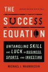 The Success Equation: Untangling Skill and Luck in Business, Sports, and Investing - Michael J. Mauboussin, Wes Talbot
