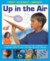 First Science Library: Up in the Air: 17 Easy-To-Follow Experiments for Learning Fun; Find Out about Flight and How Weather Works! - Wendy Madgwick