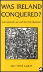 Was Ireland Conquered: International Law and the Irish Question - Anthony Carty