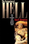 The Formation of Hell: Death and Retribution in the Ancient and Early Christian Worlds - Alan E. Bernstein
