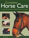 Complete Horse Care: A Comprehensive Guide To Looking After Horses And Ponies - Judith Draper