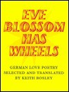Eve Blossom Has Wheels: German Love Poetry - Keith Bosley