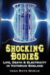 Shocking Bodies: Life, Death and Electricity in Victorian England - Iwan Rhys Morus