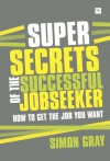 Super Secrets of the Successful Jobseeker: Everything you need to know about finding a job in difficult times - Simon Gray