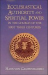 Ecclesiastical Authority & Spiritual Power in the Church of the First Three Centuries - Hans Von Campenhausen, J.A. Baker