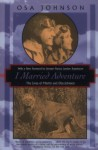 I Married Adventure: The Lives and Adventures of Martin and Osa Johnson - Osa Johnson, Martin Johnson