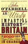 AN UTTERLY IMPARTIAL HISTORY OF BRITAIN OR 2000 YEARS OF UPPER-CLASS IDIOTS IN CHARGE - JOHN O'FARRELL