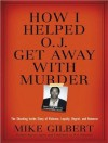 How I Helped O. J. Get Away With Murder: The Shocking Inside Story of Violence, Loyalty, Regret, and Remorse - Mike Gilbert, Mel Foster