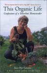 This Organic Life: Confessions of a Suburban Homesteader - Joan Dye Gussow