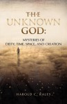 The Unknown God: Mysteries of Deity, Time, Space, and Creation - Harold C. Raley