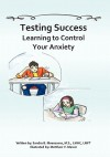 Testing Success: Learning to Control Your Anxiety - Sandra Moenssens LMHC, Matthew V. Mercer