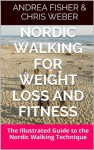 Nordic Walking for Weight Loss and Fitness: The Illustrated Guide to the Nordic Walking Technique - Andrea Fisher, Chris Weber