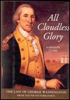 All Cloudless Glory: The Life of George Washington from Youth to Yorktown - E. Harrison Clark