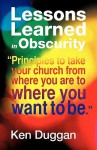 Lessons Learned in Obscurity - Ken Duggan