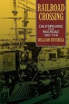 Railroad Crossing: Californians and the Railroad, 1850-1910 - William Francis Deverell