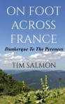 On Foot Across France - Dunkerque to the Pyrenees - Tim Salmon, Stephanie Zia