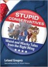 Stupid Conservatives: Weird and Wacky Tales from the Right Wing - Leland Gregory