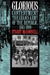 Glorious Contentment: The Grand Army of the Republic, 1865-1900 - Stuart McConnell