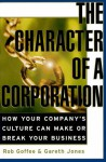 The Character Of A Corporation: How Your Company's Culture Can Make Or Break Your Business - RJ Jones, Rob Goffee