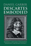 Descartes Embodied: Reading Cartesian Philosophy Through Cartesian Science - Daniel Garber