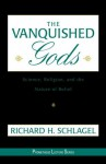 The Vanquished Gods: Science, Religion, and the Nature of Belief - Richard H. Schlagel