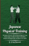 Japanese Physical Training; The System of Exercise, Diet, and General Mode of Living That Has Made the Mikado's People the Healthiest, Strongest, and - H. Irving Hancock