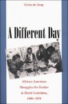 A Different Day: African American Struggles for Justice in Rural Louisiana, 1900-1970 - Greta de Jong