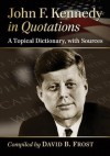 John F. Kennedy in Quotations: A Topical Dictionary, with Sources - John F. Kennedy