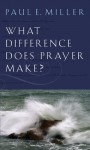 What Difference Does Prayer Make? [booklet] - Paul E. Miller