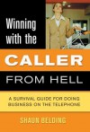 Winning with the Caller from Hell: A Survival Guide for Doing Business on the Telephone (Winning with the . . . from Hell series) - Shaun Belding