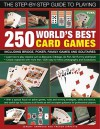 The Step-By-Step Guide to Playing World's Best 250 Card Games: Including Bridge, Poker, Family Games and Solitaires - Jeremy Harwood, Trevor Sippetts
