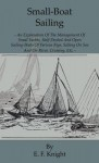 Small-Boat Sailing - An Explanation of the Management of Small Yachts, Half-Decked and Open Sailing-Boats of Various Rigs, Sailing on Sea and on River, Cruising, Etc. - E.F. Knight