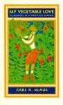 My Vegetable Love: A Journal of a Growing Season - Carl H. Klaus