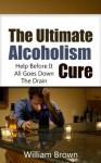 The Ultimate Alcoholism Cure: Help Before It All Goes Down The Drain (Alcoholism, Alcoholic) - William Brown