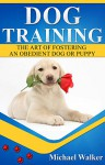 Dog Training: The Art of Fostering an Obedient Dog or Puppy (Puppy Training, Dog Training, Housebreaking your puppy) - Michael Walker