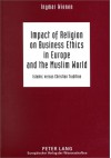 Impact of Religion on Business Ethics in Europe and the Muslim World: Islamic Versus Christian Tradition - Ingmar Wienen