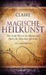 Magische Heilkunst: Das uralte Wissen der Hexen und Heiler für Menschen von heute. Ein Handbuch - Claire