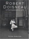 Robert Doisneau: A Photographer's Life - Peter Hamilton, Robert Doisneau