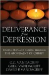 Deliverance from Depression: Finding Hope and Healing Through the Atonement of Christ - G.G. Vandagriff
