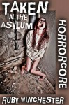 Taken in the Asylum (Extreme Horror Erotica) (Horrorcore) - Ruby Winchester
