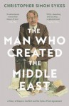 The Man Who Created the Middle East: A Story of Empire, Conflict and the Sykes-Picot Agreement - Christopher Simon Sykes