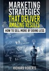 Marketing Strategies That Deliver Amazing Results: How to Sell More By Doing Less - Richard Roberts