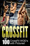 CROSSFIT: CrossFit WOD's: Top 100 CrossFit WOD's with Pictures! - Dan Smith, Crossfit