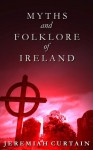 Myths and Folk-lore of Ireland - Jeremiah Curtain