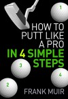 HOW TO PUTT LIKE A PRO IN 4 SIMPLE STEPS (PLAY BETTER GOLF Book 1) - Frank Muir